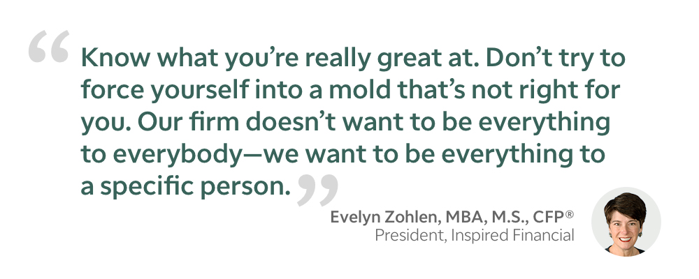 Evelyn Zohlen quote - Know what you're really great at. Don't try to force yourself into a mold that's not right for you. Our firm doesn't want to be everything to everybody - we want to be everything to a specific person